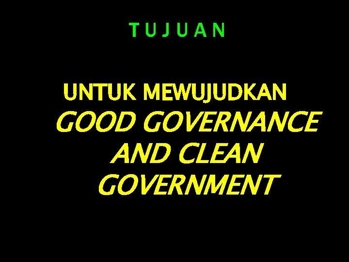 TUJUAN UNTUK MEWUJUDKAN GOOD GOVERNANCE AND CLEAN GOVERNMENT