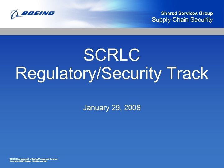 Shared Services Group Supply Chain Security SCRLC Regulatory/Security Track January 29, 2008 BOEING is