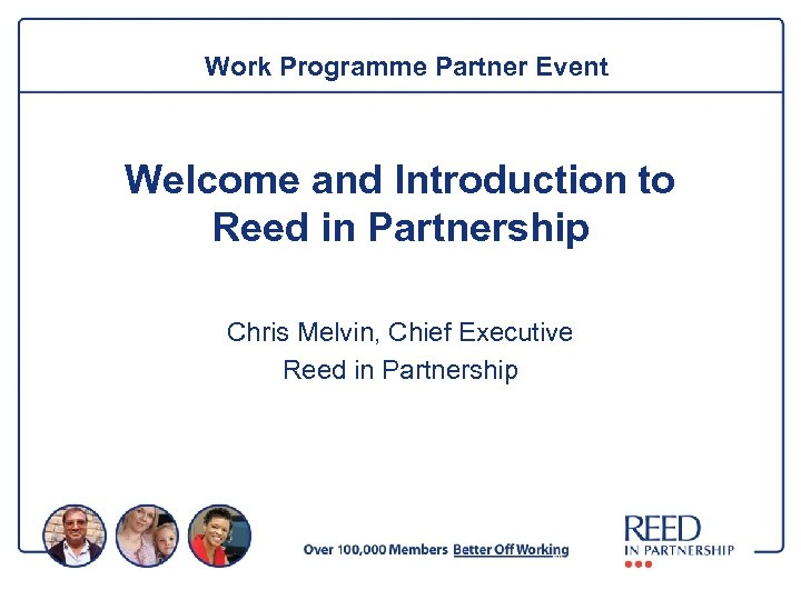 Work Programme Partner Event Welcome and Introduction to Reed in Partnership Chris Melvin, Chief