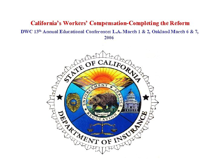 California's Workers' Compensation-Completing the Reform DWC 13 th Annual Educational Conference: L. A. March