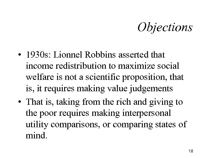 Objections • 1930 s: Lionnel Robbins asserted that income redistribution to maximize social welfare