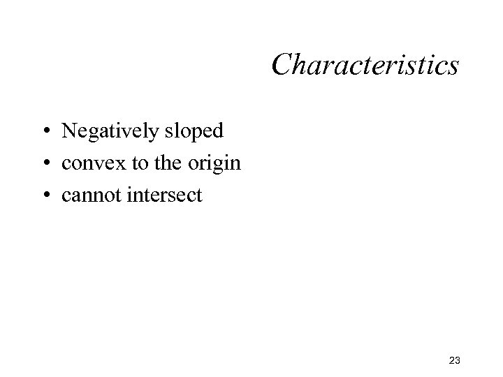 Characteristics • Negatively sloped • convex to the origin • cannot intersect 23
