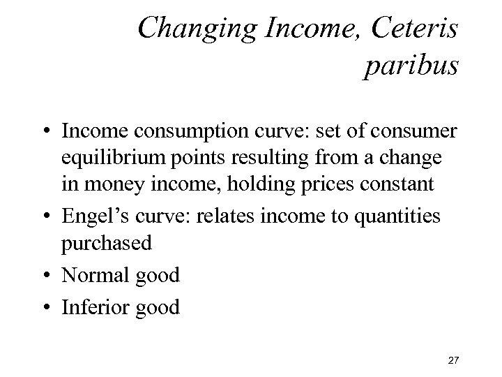 Changing Income, Ceteris paribus • Income consumption curve: set of consumer equilibrium points resulting