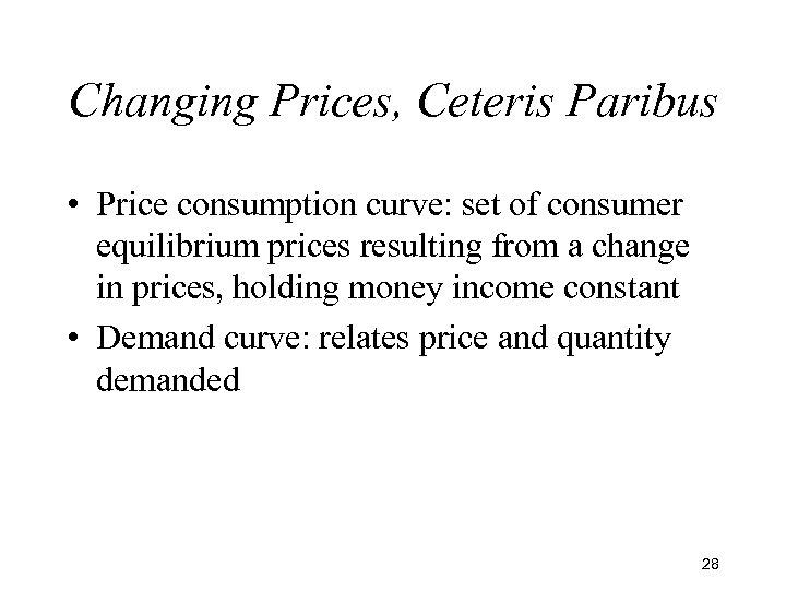 Changing Prices, Ceteris Paribus • Price consumption curve: set of consumer equilibrium prices resulting