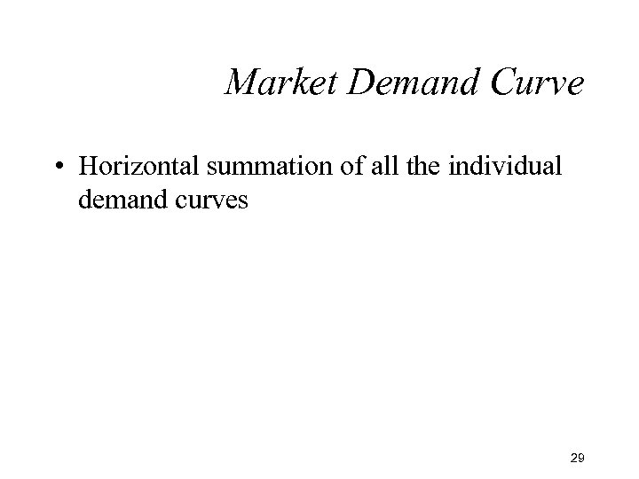 Market Demand Curve • Horizontal summation of all the individual demand curves 29