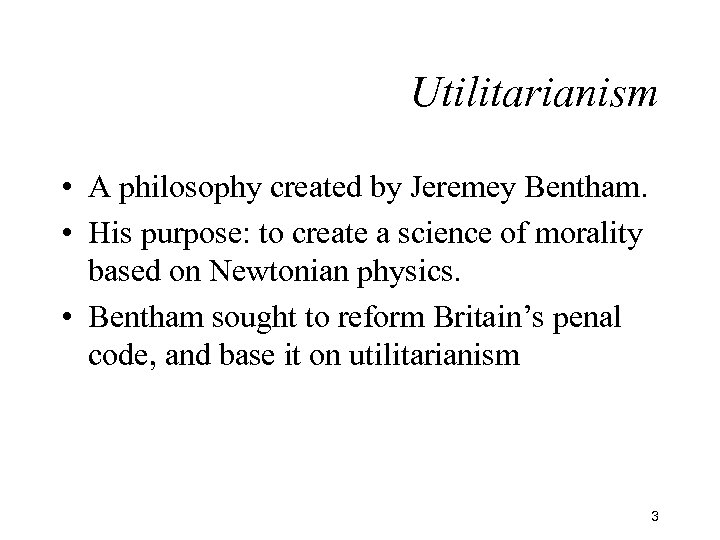Utilitarianism • A philosophy created by Jeremey Bentham. • His purpose: to create a
