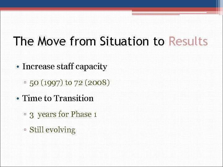 The Move from Situation to Results • Increase staff capacity ▫ 50 (1997) to
