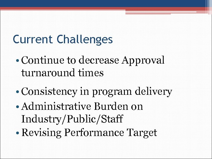 Current Challenges • Continue to decrease Approval turnaround times • Consistency in program delivery