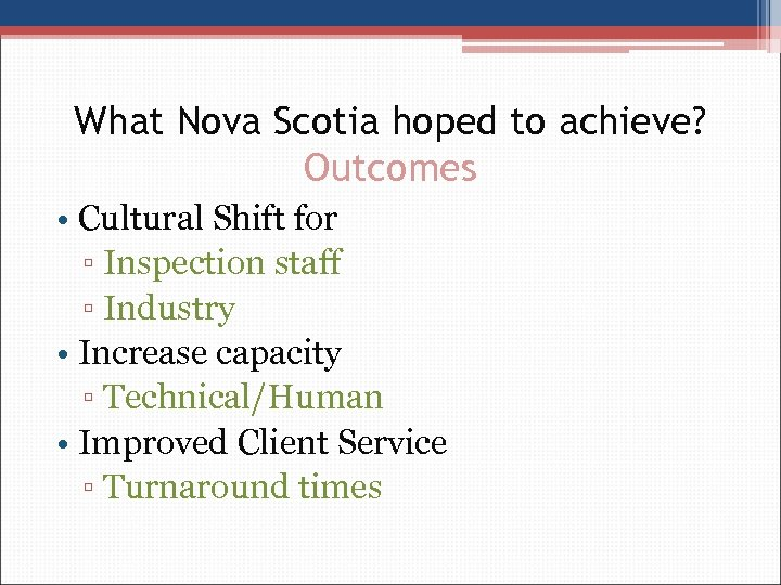 What Nova Scotia hoped to achieve? Outcomes • Cultural Shift for ▫ Inspection staff
