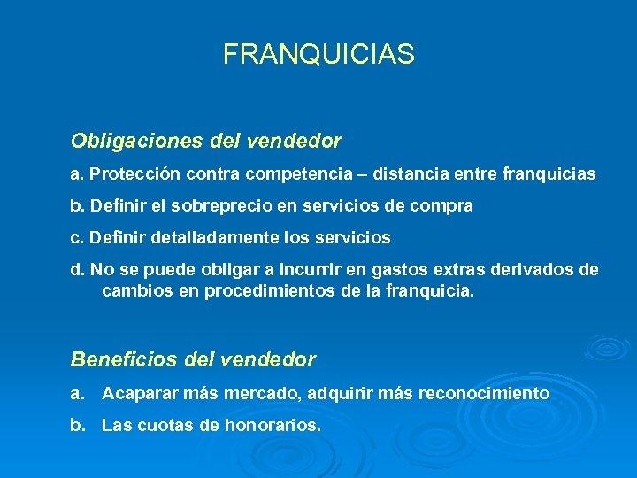 FRANQUICIAS Obligaciones del vendedor a. Protección contra competencia – distancia entre franquicias b. Definir