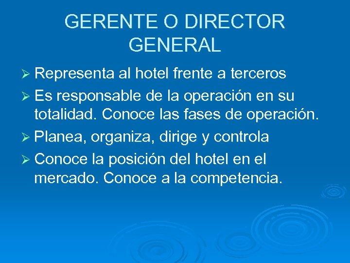 GERENTE O DIRECTOR GENERAL Ø Representa al hotel frente a terceros Ø Es responsable
