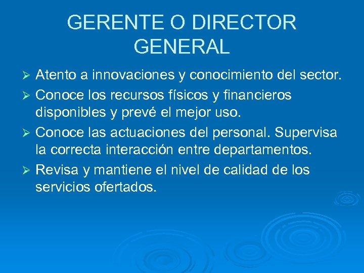 GERENTE O DIRECTOR GENERAL Atento a innovaciones y conocimiento del sector. Ø Conoce los