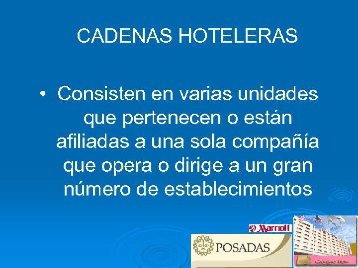 CADENAS HOTELERAS • Consisten en varias unidades que pertenecen o están afiliadas a una
