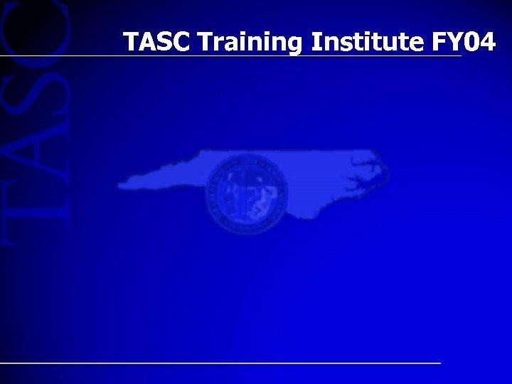 TASC Training Institute FY 04