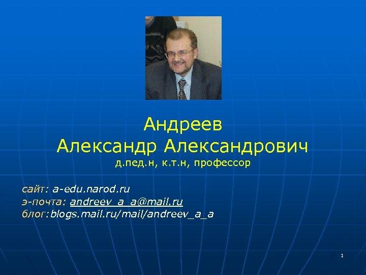 Андреев Александрович д. пед. н, к. т. н, профессор сайт: a-edu. narod. ru э-почта: