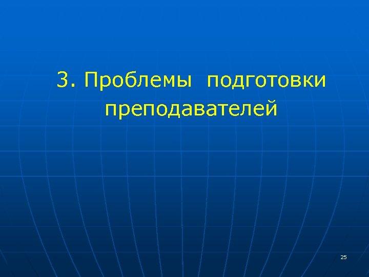 3. Проблемы подготовки преподавателей 25