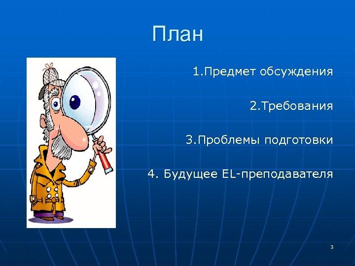 План 1. Предмет обсуждения 2. Требования 3. Проблемы подготовки 4. Будущее EL-преподавателя 3