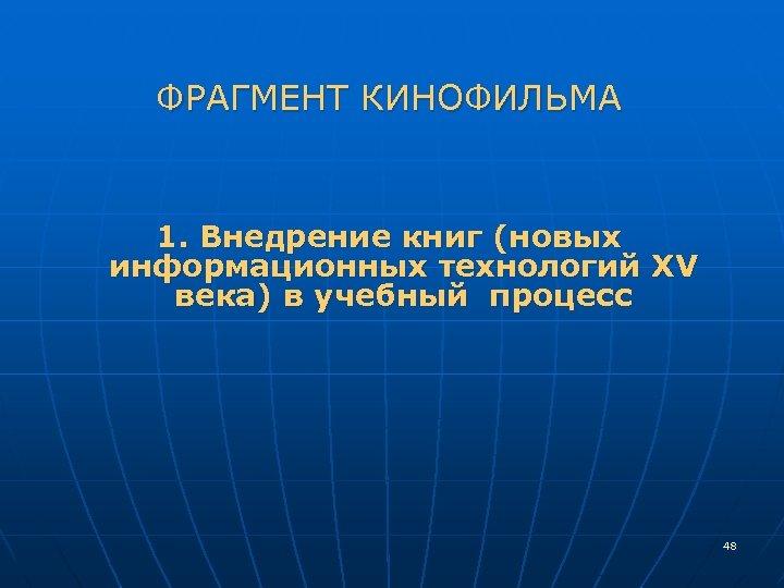 ФРАГМЕНТ КИНОФИЛЬМА 1. Внедрение книг (новых информационных технологий XV века) в учебный процесс 48