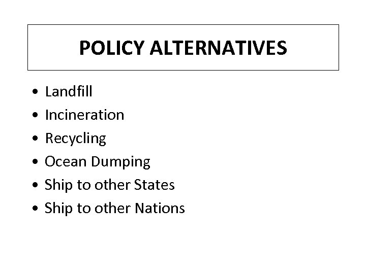 POLICY ALTERNATIVES • • • Landfill Incineration Recycling Ocean Dumping Ship to other States