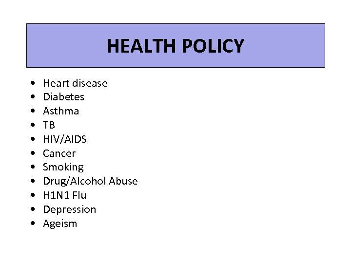 HEALTH POLICY • • • Heart disease Diabetes Asthma TB HIV/AIDS Cancer Smoking Drug/Alcohol