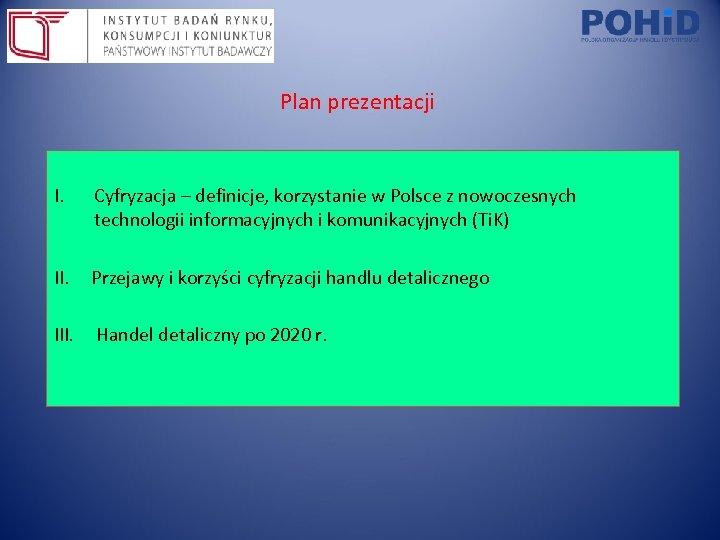 Plan prezentacji I. Cyfryzacja – definicje, korzystanie w Polsce z nowoczesnych technologii informacyjnych i