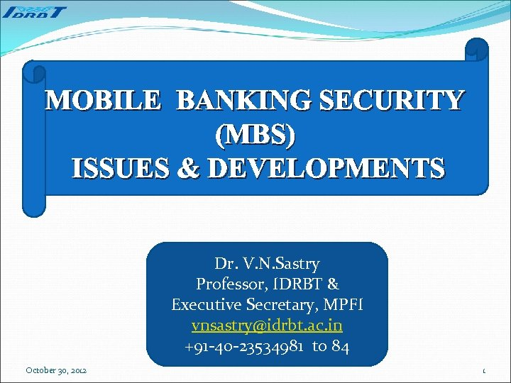 MOBILE BANKING SECURITY (MBS) ISSUES & DEVELOPMENTS Dr. V. N. Sastry Professor, IDRBT &