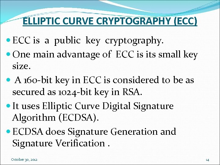 ELLIPTIC CURVE CRYPTOGRAPHY (ECC) ECC is a public key cryptography. One main advantage of