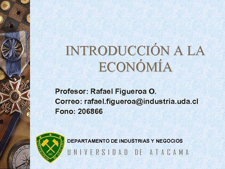 INTRODUCCIÓN A LA ECONÓMÍA Profesor: Rafael Figueroa O. Correo: rafael. figueroa@industria. uda. cl Fono: