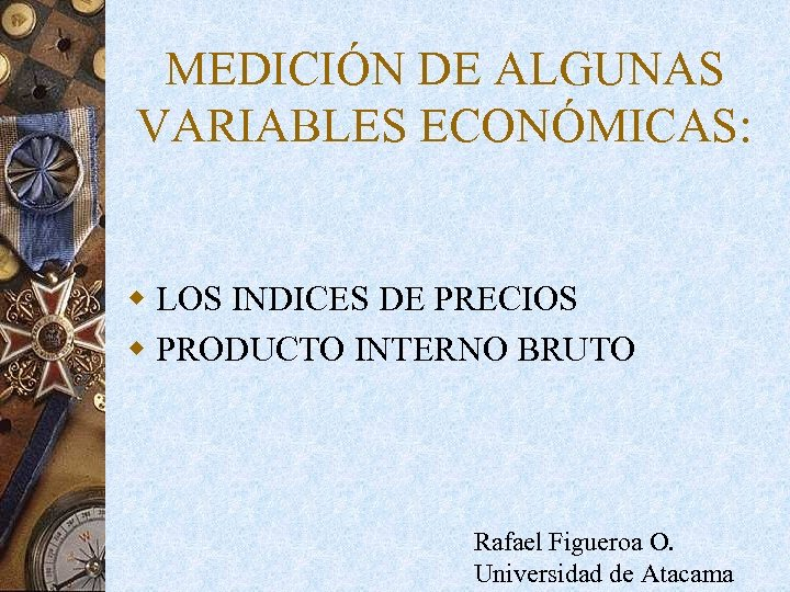 MEDICIÓN DE ALGUNAS VARIABLES ECONÓMICAS: w LOS INDICES DE PRECIOS w PRODUCTO INTERNO BRUTO