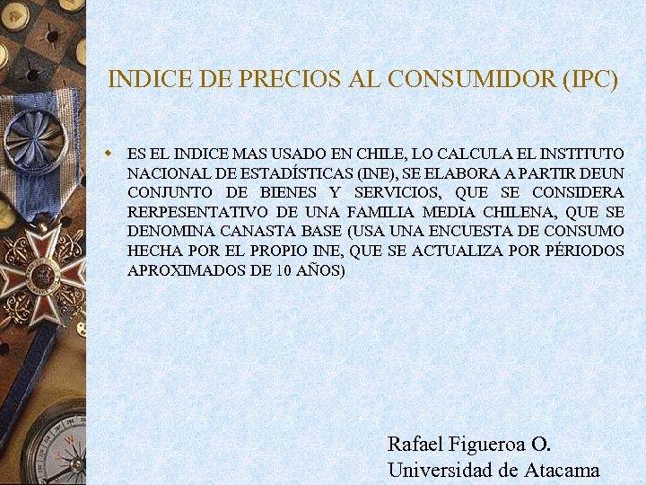 INDICE DE PRECIOS AL CONSUMIDOR (IPC) w ES EL INDICE MAS USADO EN CHILE,