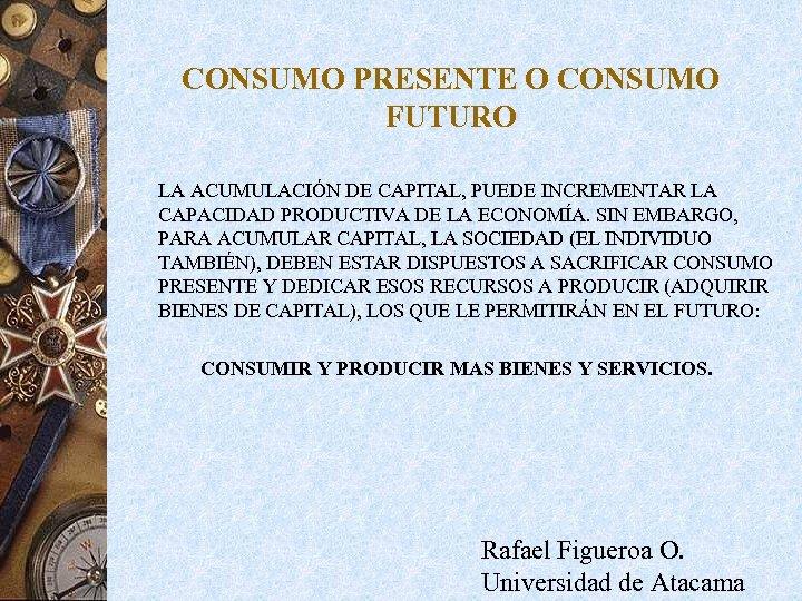 CONSUMO PRESENTE O CONSUMO FUTURO LA ACUMULACIÓN DE CAPITAL, PUEDE INCREMENTAR LA CAPACIDAD PRODUCTIVA