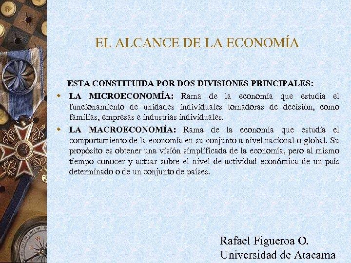 EL ALCANCE DE LA ECONOMÍA ESTA CONSTITUIDA POR DOS DIVISIONES PRINCIPALES: w LA MICROECONOMÍA: