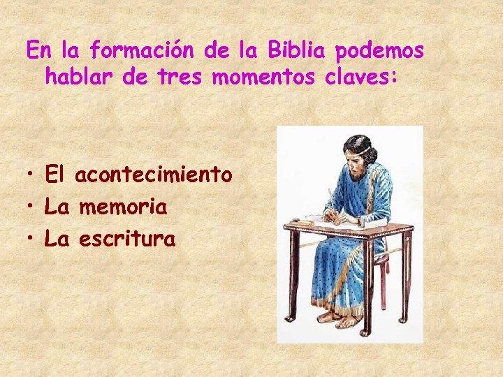 En la formación de la Biblia podemos hablar de tres momentos claves: • El