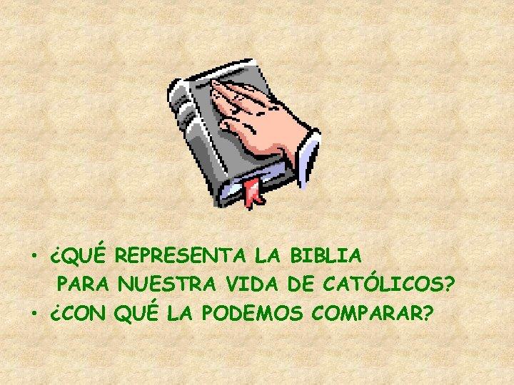 • ¿QUÉ REPRESENTA LA BIBLIA PARA NUESTRA VIDA DE CATÓLICOS? • ¿CON QUÉ