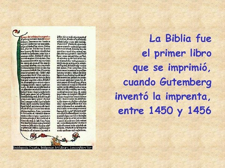 La Biblia fue el primer libro que se imprimió, cuando Gutemberg inventó la imprenta,