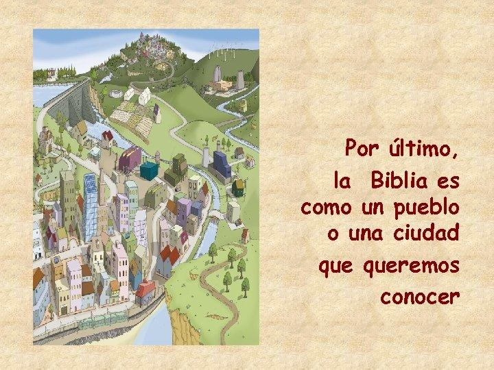Por último, la Biblia es como un pueblo o una ciudad queremos conocer
