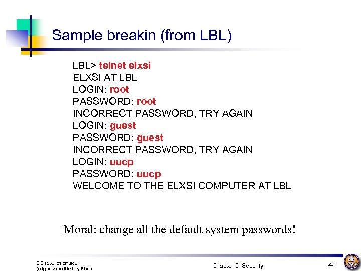 Sample breakin (from LBL) LBL> telnet elxsi ELXSI AT LBL LOGIN: root PASSWORD: root