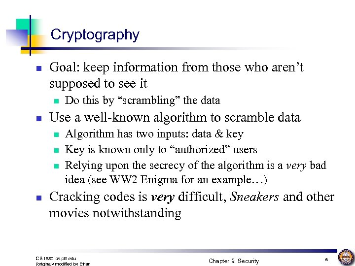 Cryptography n Goal: keep information from those who aren't supposed to see it n