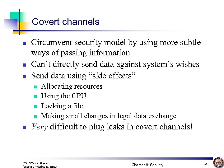Covert channels n n n Circumvent security model by using more subtle ways of