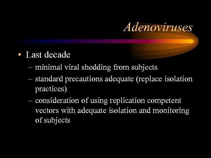 Adenoviruses • Last decade – minimal viral shedding from subjects – standard precautions adequate