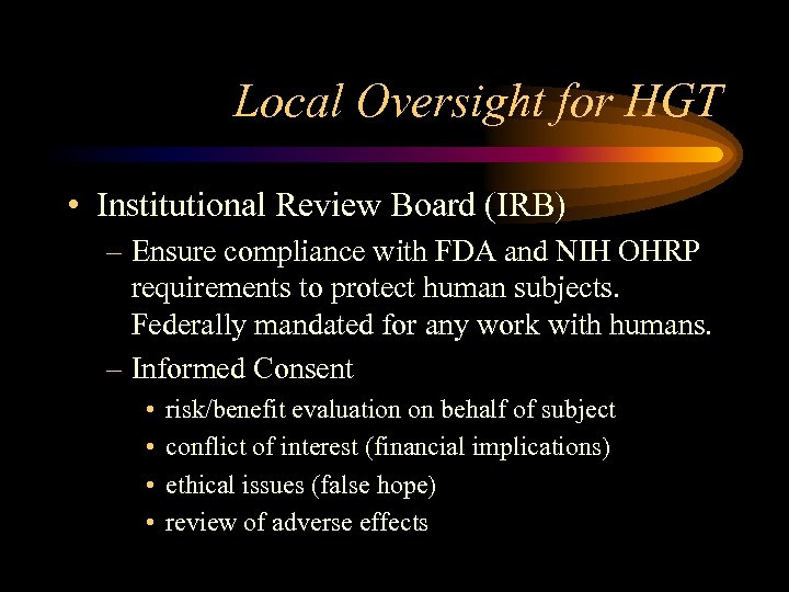 Local Oversight for HGT • Institutional Review Board (IRB) – Ensure compliance with FDA