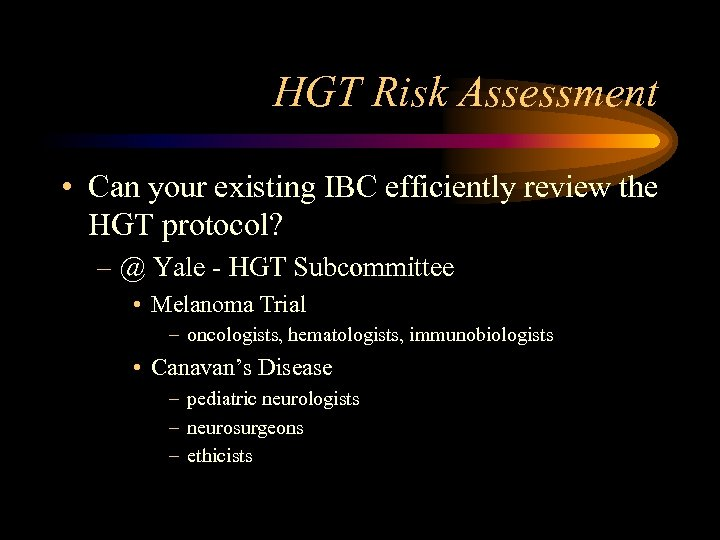 HGT Risk Assessment • Can your existing IBC efficiently review the HGT protocol? –
