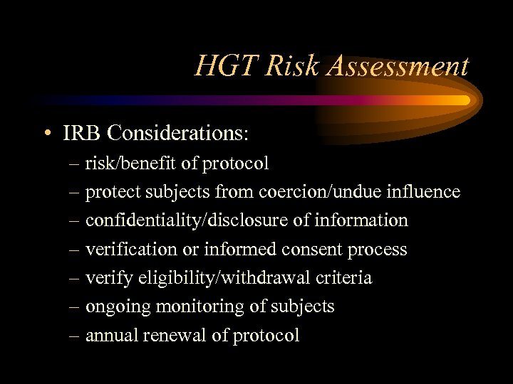 HGT Risk Assessment • IRB Considerations: – risk/benefit of protocol – protect subjects from