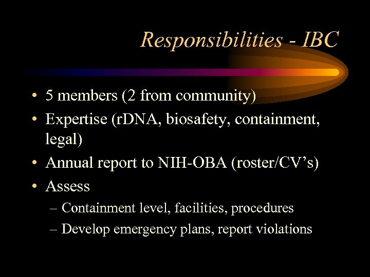 Responsibilities - IBC • 5 members (2 from community) • Expertise (r. DNA, biosafety,