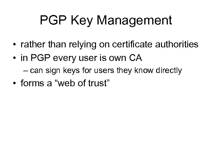 PGP Key Management • rather than relying on certificate authorities • in PGP every