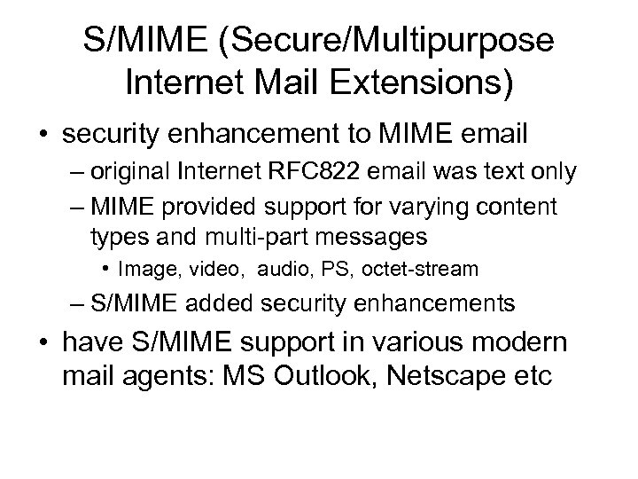 S/MIME (Secure/Multipurpose Internet Mail Extensions) • security enhancement to MIME email – original Internet
