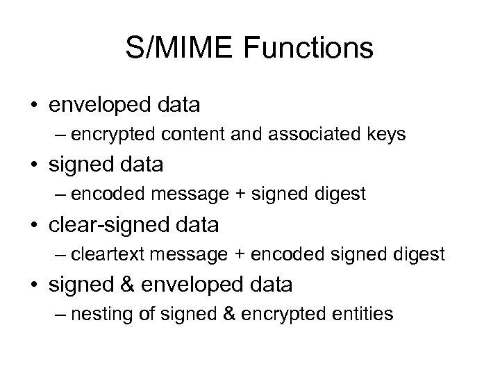 S/MIME Functions • enveloped data – encrypted content and associated keys • signed data