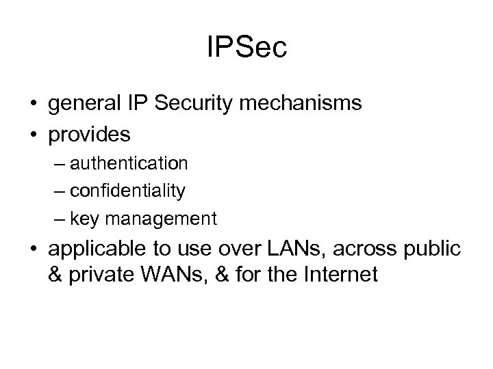 IPSec • general IP Security mechanisms • provides – authentication – confidentiality – key