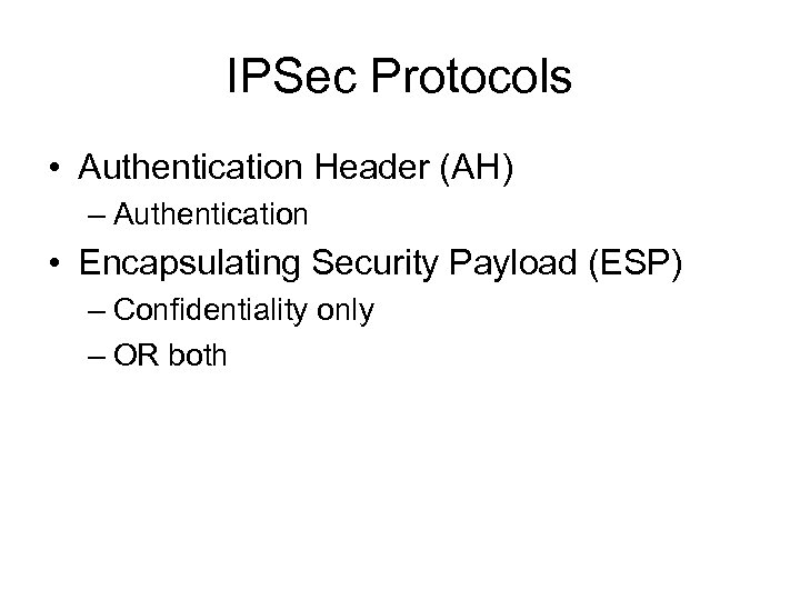 IPSec Protocols • Authentication Header (AH) – Authentication • Encapsulating Security Payload (ESP) –