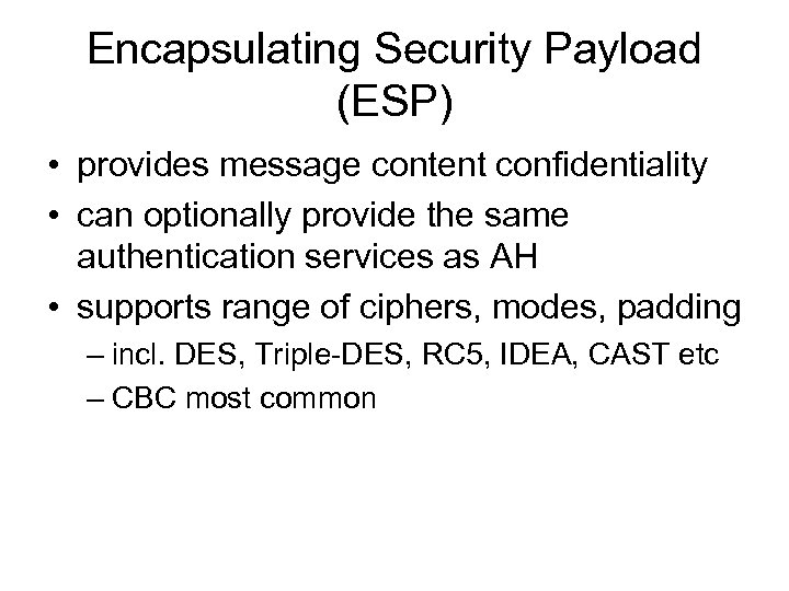 Encapsulating Security Payload (ESP) • provides message content confidentiality • can optionally provide the